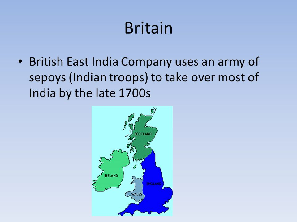 Britain British East India Company uses an army of sepoys (Indian troops) to take over most of India by the late 1700s.