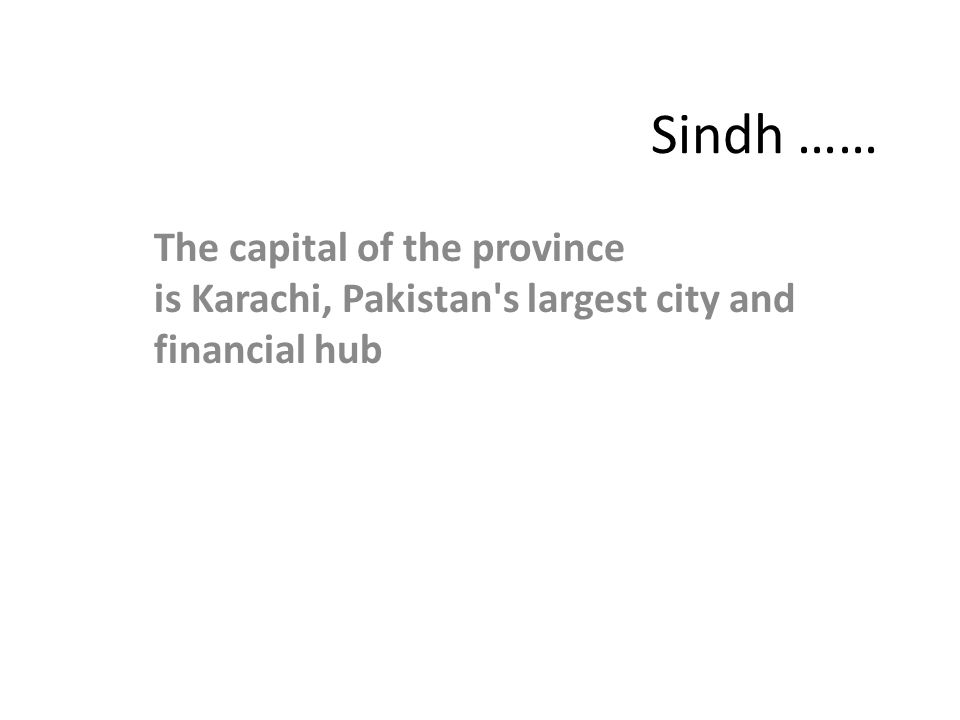 Sindh …… The capital of the province is Karachi, Pakistan s largest city and financial hub