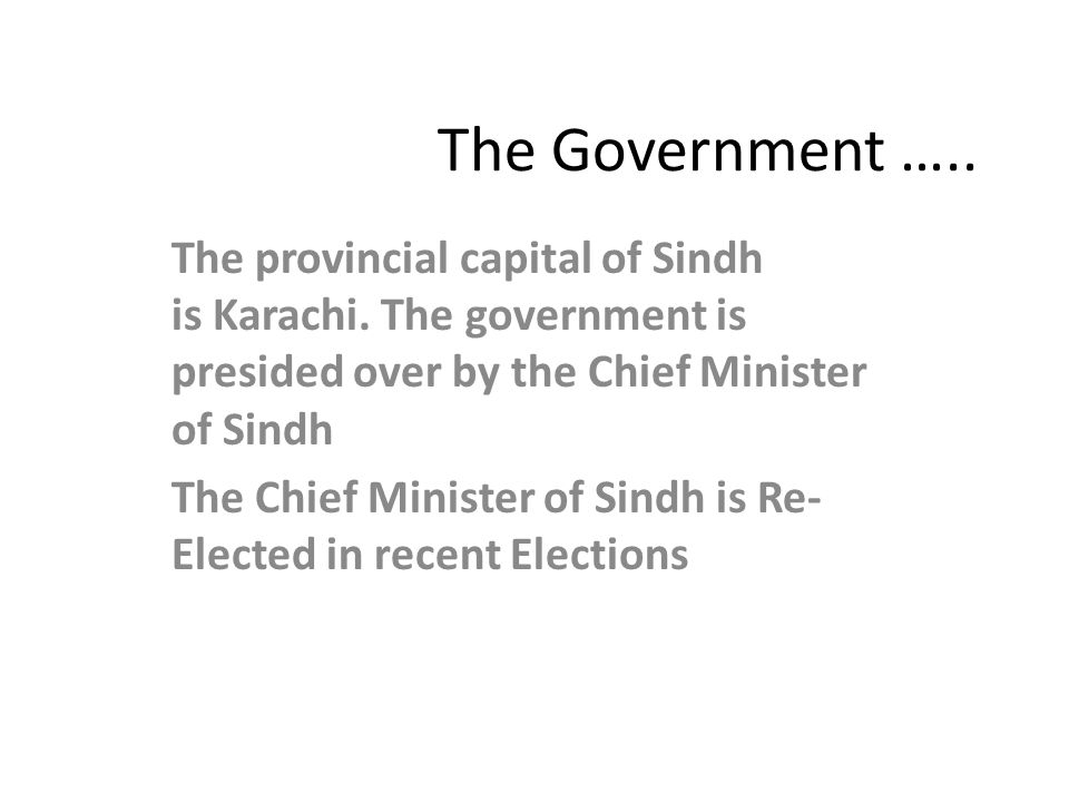 The Government ….. The provincial capital of Sindh is Karachi. The government is presided over by the Chief Minister of Sindh.