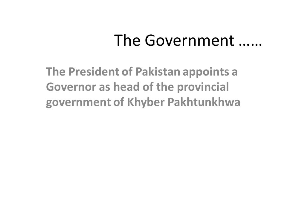 The Government …… The President of Pakistan appoints a Governor as head of the provincial government of Khyber Pakhtunkhwa.
