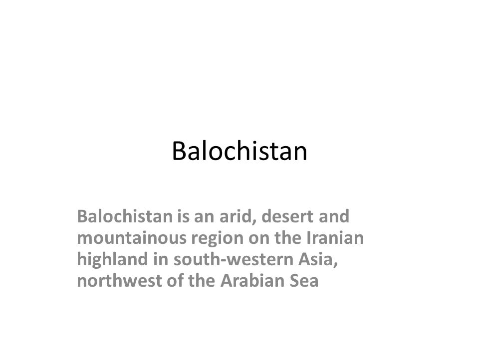 Balochistan Balochistan is an arid, desert and mountainous region on the Iranian highland in south-western Asia, northwest of the Arabian Sea.