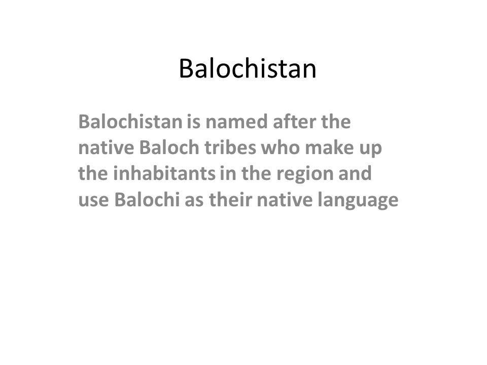 Balochistan Balochistan is named after the native Baloch tribes who make up the inhabitants in the region and use Balochi as their native language.