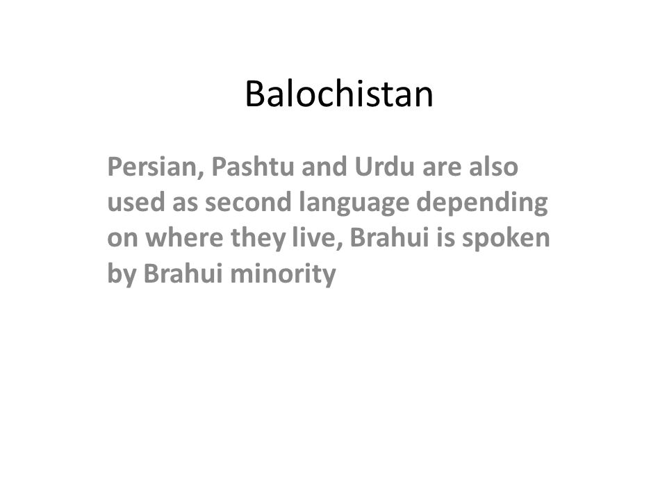 Balochistan Persian, Pashtu and Urdu are also used as second language depending on where they live, Brahui is spoken by Brahui minority.
