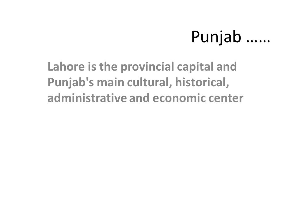 Punjab …… Lahore is the provincial capital and Punjab s main cultural, historical, administrative and economic center.