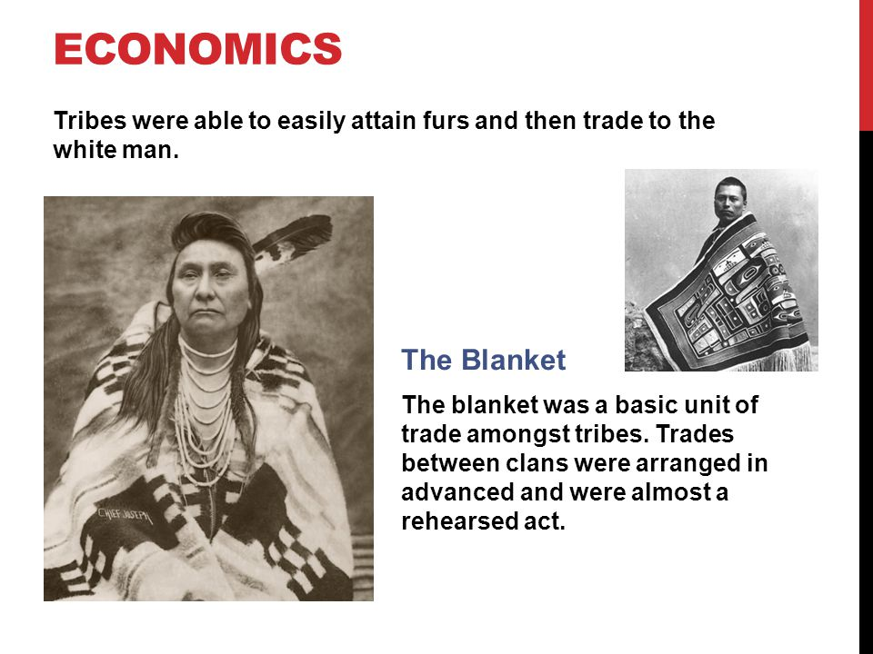 Economics Tribes were able to easily attain furs and then trade to the white man. The Blanket.