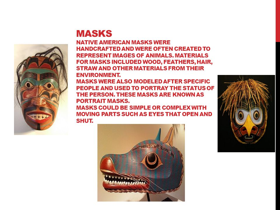 Masks Native American masks were handcrafted and were often created to represent images of animals.