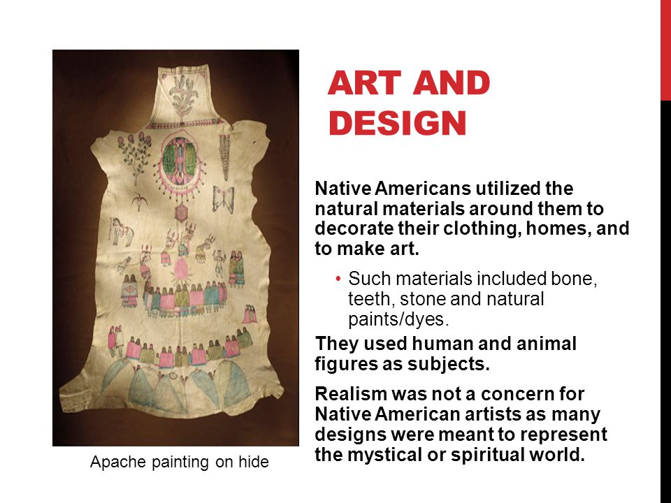 Art and Design Native Americans utilized the natural materials around them to decorate their clothing, homes, and to make art.