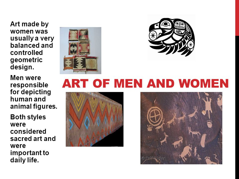 Art made by women was usually a very balanced and controlled geometric design. Men were responsible for depicting human and animal figures. Both styles were considered sacred art and were important to daily life.