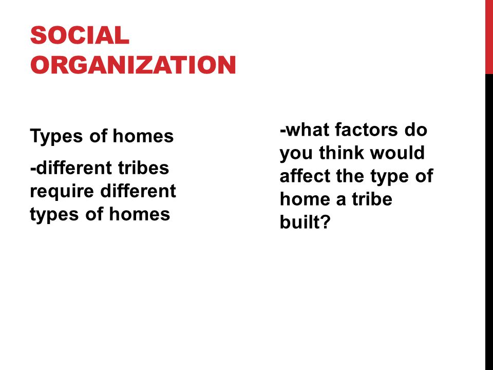 Social Organization -what factors do you think would affect the type of home a tribe built