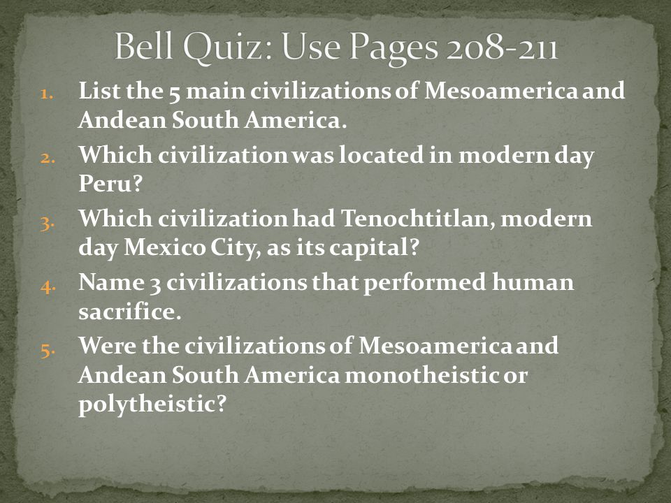 Bell Quiz: Use Pages 208-211 List the 5 main civilizations of Mesoamerica and Andean South America.