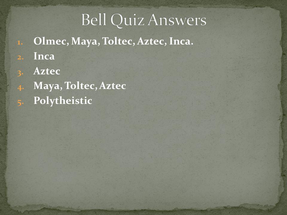 Bell Quiz Answers Olmec, Maya, Toltec, Aztec, Inca. Inca Aztec