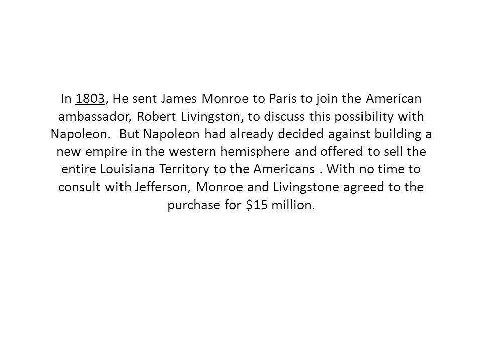 In 1803, He sent James Monroe to Paris to join the American ambassador, Robert Livingston, to discuss this possibility with Napoleon.