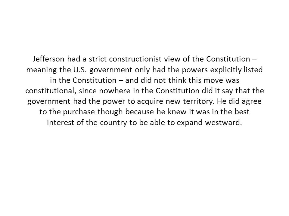 Jefferson had a strict constructionist view of the Constitution – meaning the U.S.