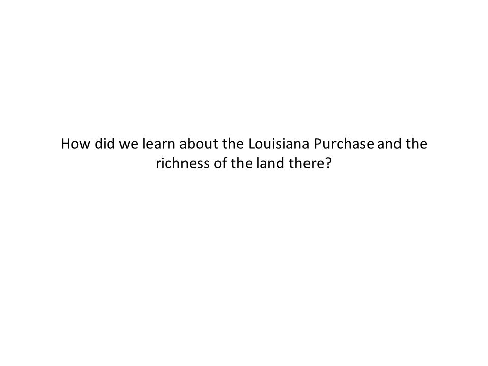 How did we learn about the Louisiana Purchase and the richness of the land there