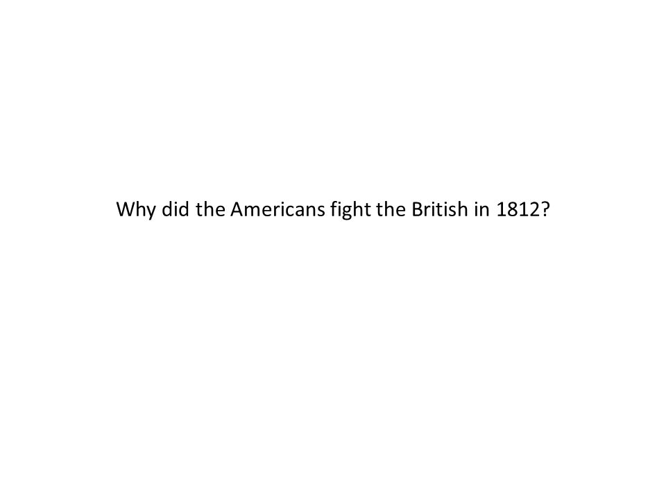 Why did the Americans fight the British in 1812
