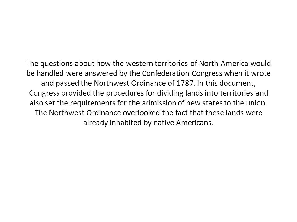 The questions about how the western territories of North America would be handled were answered by the Confederation Congress when it wrote and passed the Northwest Ordinance of 1787.