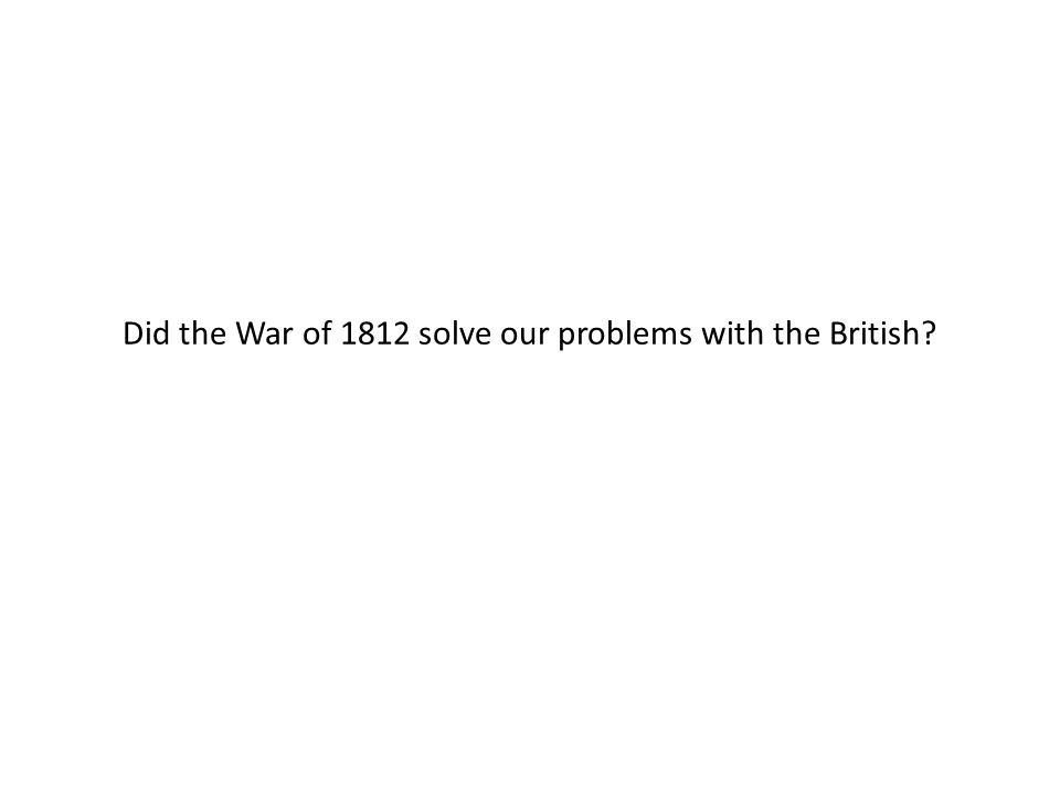 Did the War of 1812 solve our problems with the British