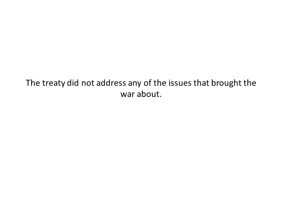 The treaty did not address any of the issues that brought the war about.