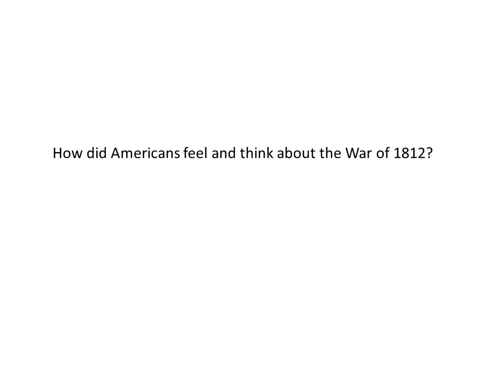 How did Americans feel and think about the War of 1812