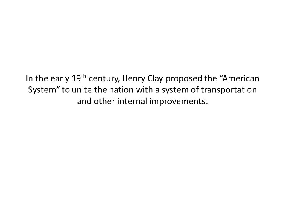 In the early 19th century, Henry Clay proposed the American System to unite the nation with a system of transportation and other internal improvements.