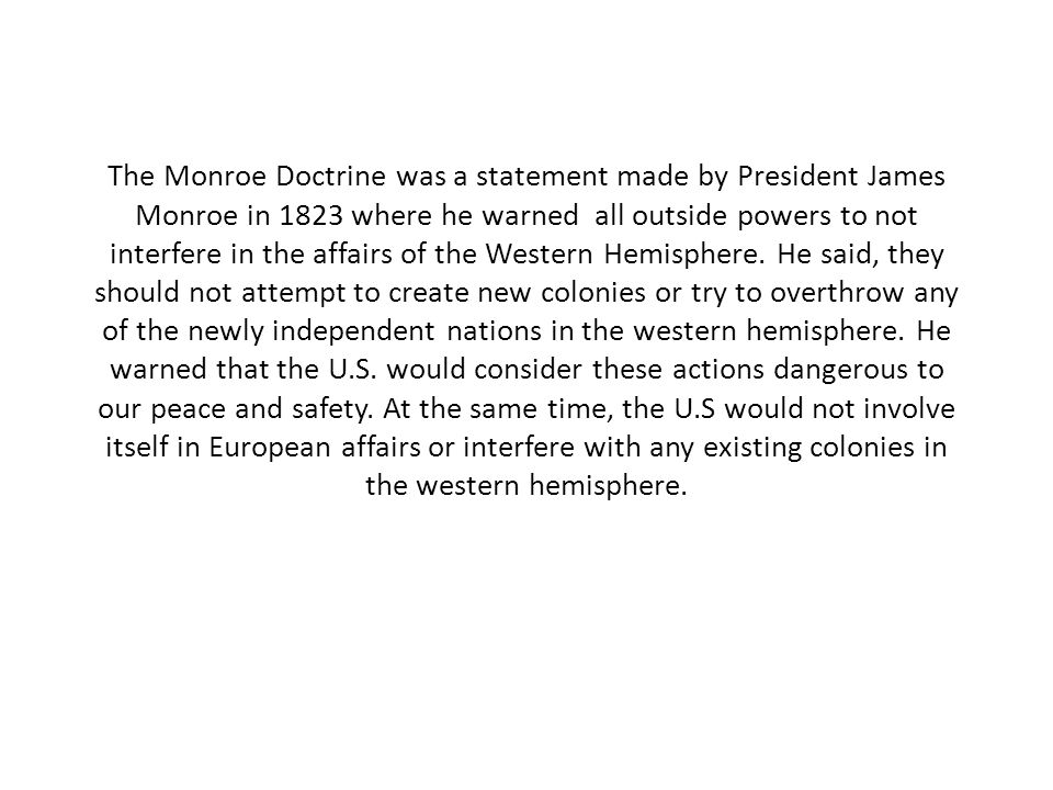 The Monroe Doctrine was a statement made by President James Monroe in 1823 where he warned all outside powers to not interfere in the affairs of the Western Hemisphere.