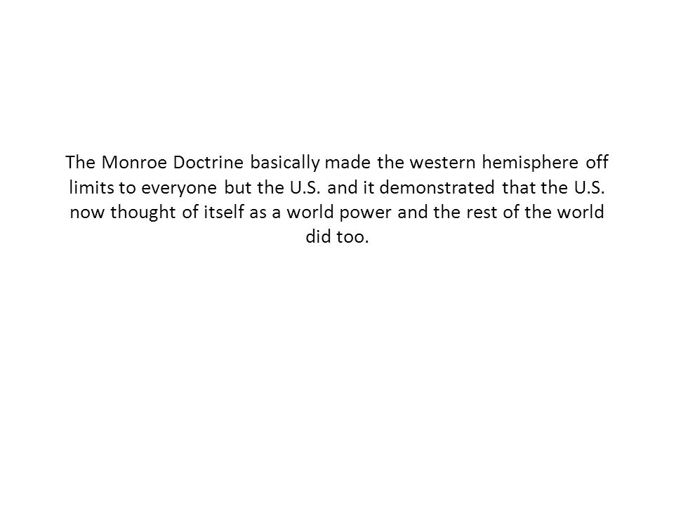The Monroe Doctrine basically made the western hemisphere off limits to everyone but the U.S.