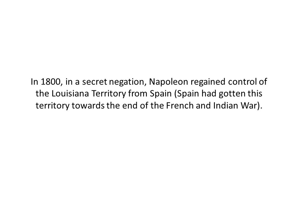 In 1800, in a secret negation, Napoleon regained control of the Louisiana Territory from Spain (Spain had gotten this territory towards the end of the French and Indian War).