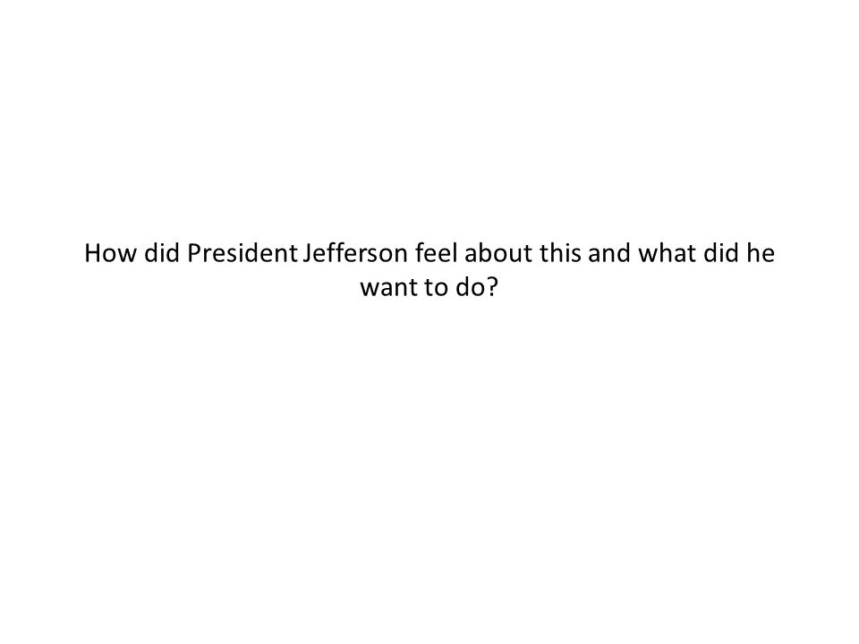 How did President Jefferson feel about this and what did he want to do