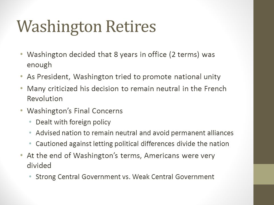 Washington Retires Washington decided that 8 years in office (2 terms) was enough. As President, Washington tried to promote national unity.