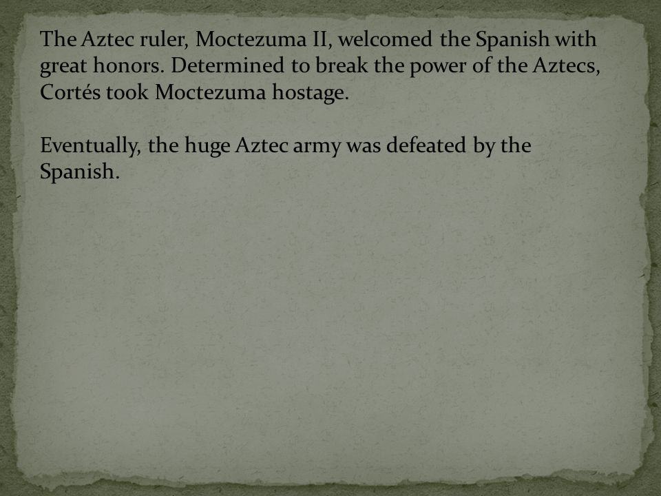 The Aztec ruler, Moctezuma II, welcomed the Spanish with great honors