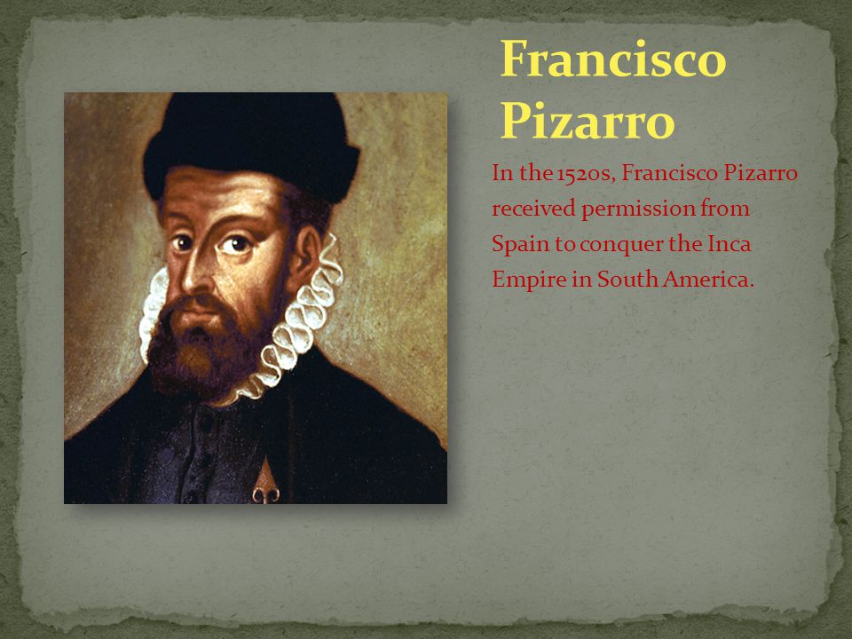 Francisco Pizarro In the 1520s, Francisco Pizarro received permission from Spain to conquer the Inca Empire in South America.
