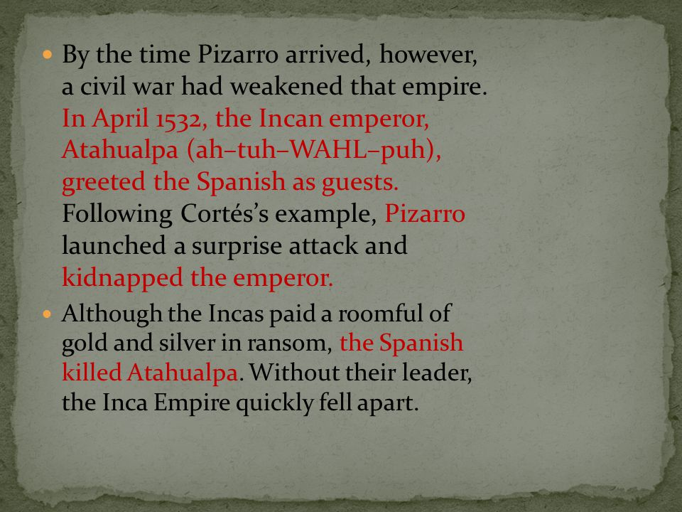 By the time Pizarro arrived, however, a civil war had weakened that empire. In April 1532, the Incan emperor, Atahualpa (ah–tuh–WAHL–puh), greeted the Spanish as guests. Following Cortés's example, Pizarro launched a surprise attack and kidnapped the emperor.