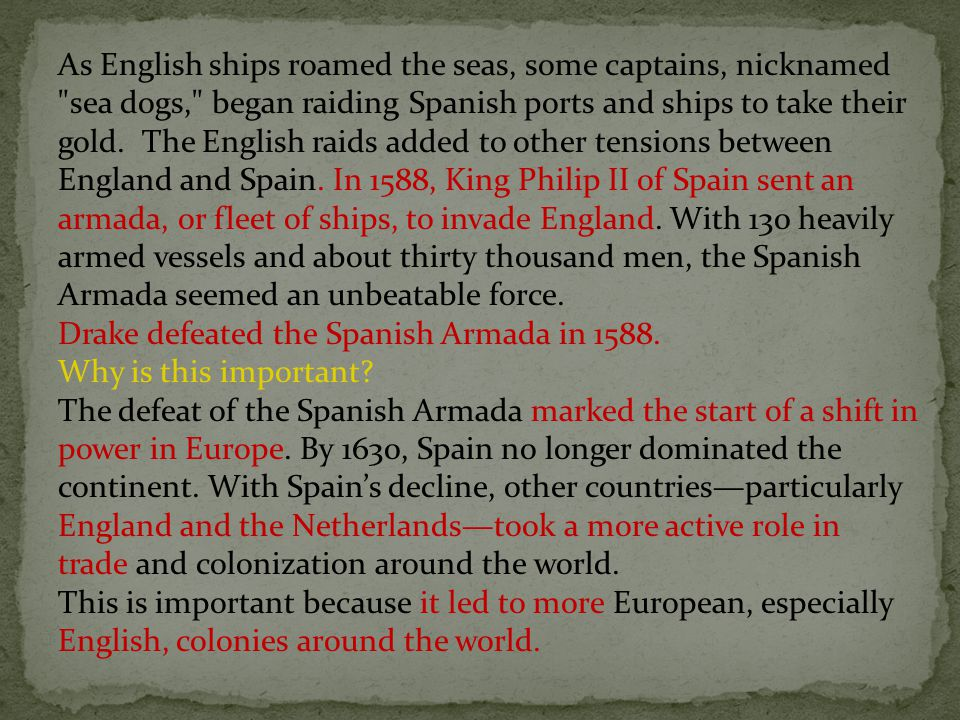 As English ships roamed the seas, some captains, nicknamed sea dogs, began raiding Spanish ports and ships to take their gold. The English raids added to other tensions between England and Spain. In 1588, King Philip II of Spain sent an armada, or fleet of ships, to invade England. With 130 heavily armed vessels and about thirty thousand men, the Spanish Armada seemed an unbeatable force.