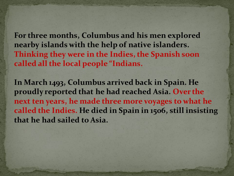 For three months, Columbus and his men explored nearby islands with the help of native islanders. Thinking they were in the Indies, the Spanish soon called all the local people Indians.