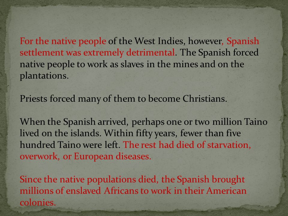 For the native people of the West Indies, however, Spanish settlement was extremely detrimental. The Spanish forced native people to work as slaves in the mines and on the plantations.