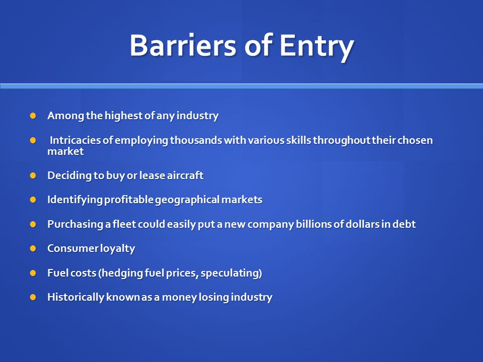 Barriers of Entry Among the highest of any industry