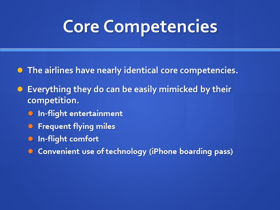 Core Competencies The airlines have nearly identical core competencies. Everything they do can be easily mimicked by their competition.