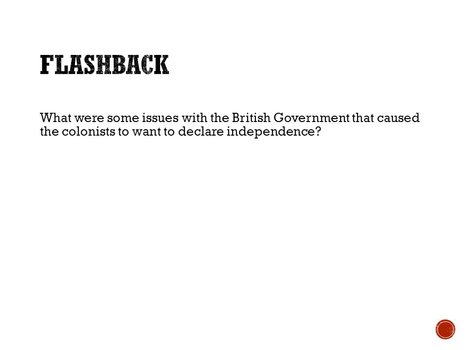 Flashback What were some issues with the British Government that caused the colonists to want to declare independence