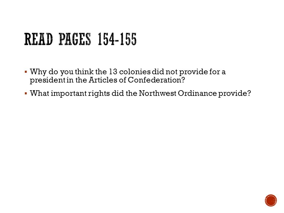 Read Pages 154-155 Why do you think the 13 colonies did not provide for a president in the Articles of Confederation