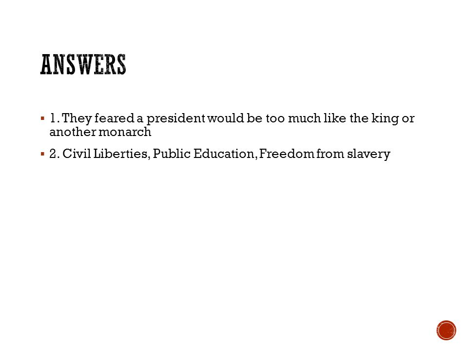 Answers 1. They feared a president would be too much like the king or another monarch.