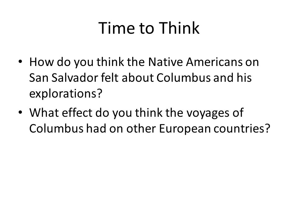 Time to Think How do you think the Native Americans on San Salvador felt about Columbus and his explorations
