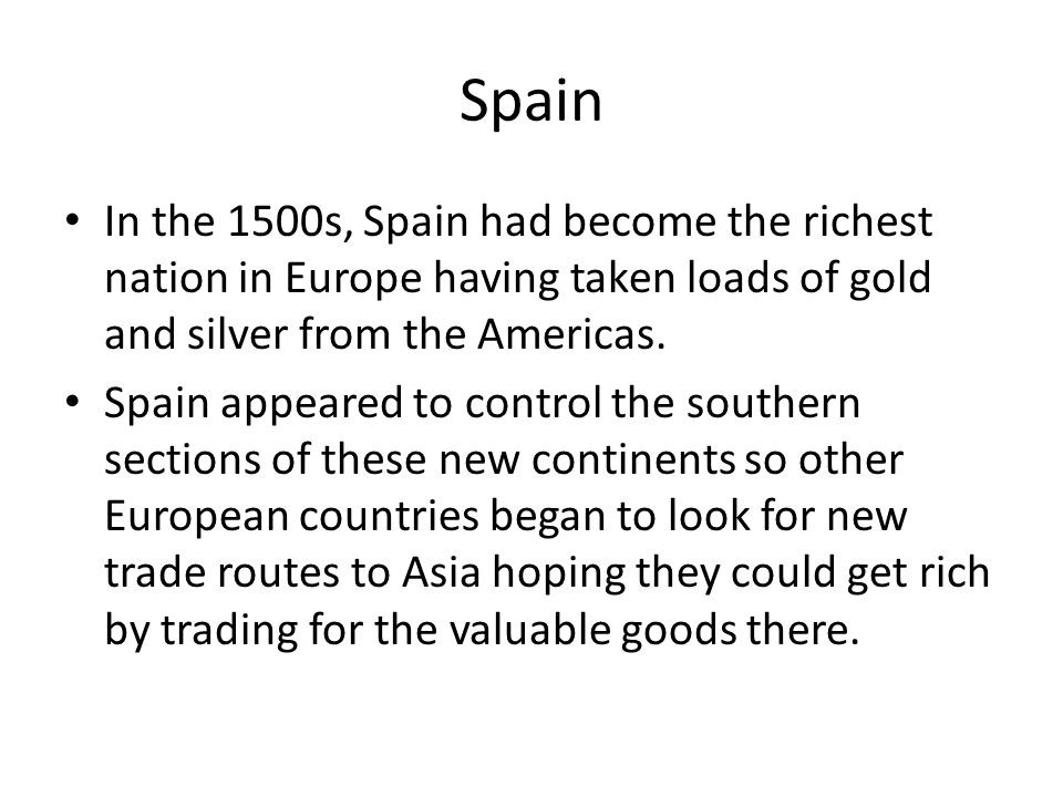 Spain In the 1500s, Spain had become the richest nation in Europe having taken loads of gold and silver from the Americas.