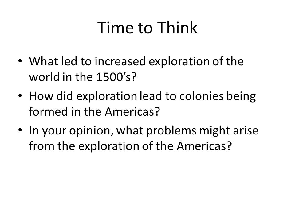 Time to Think What led to increased exploration of the world in the 1500's How did exploration lead to colonies being formed in the Americas