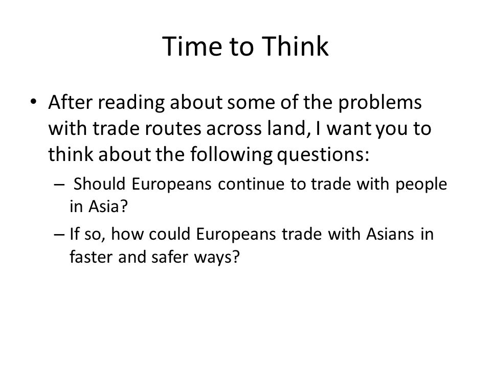 Time to Think After reading about some of the problems with trade routes across land, I want you to think about the following questions: