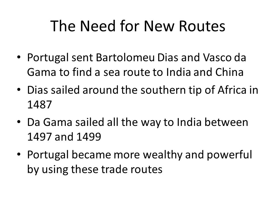 The Need for New Routes Portugal sent Bartolomeu Dias and Vasco da Gama to find a sea route to India and China.