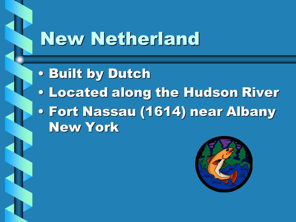 New Netherland Built by Dutch Located along the Hudson River
