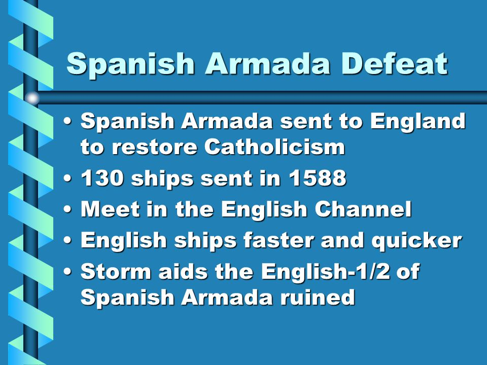 Spanish Armada Defeat Spanish Armada sent to England to restore Catholicism. 130 ships sent in 1588.