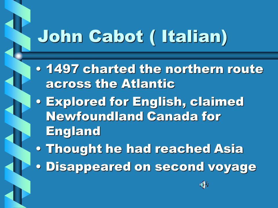 John Cabot ( Italian) 1497 charted the northern route across the Atlantic. Explored for English, claimed Newfoundland Canada for England.