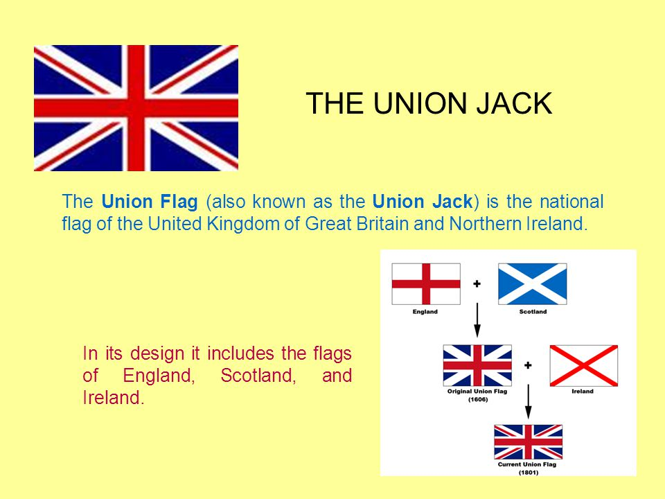 THE UNION JACK The Union Flag (also known as the Union Jack) is the national flag of the United Kingdom of Great Britain and Northern Ireland.