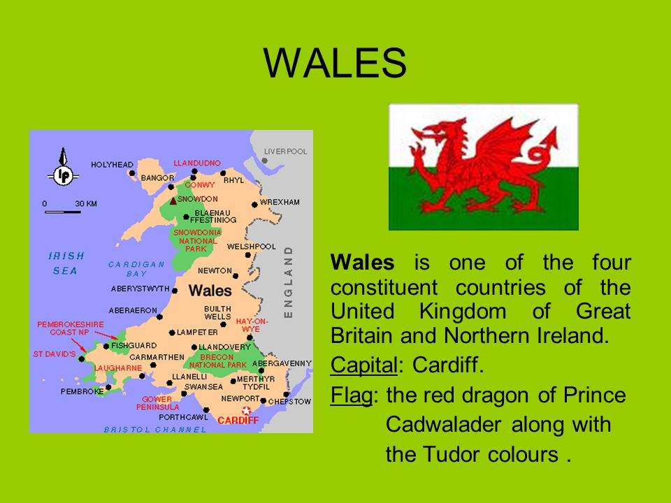 WALES Wales is one of the four constituent countries of the United Kingdom of Great Britain and Northern Ireland.